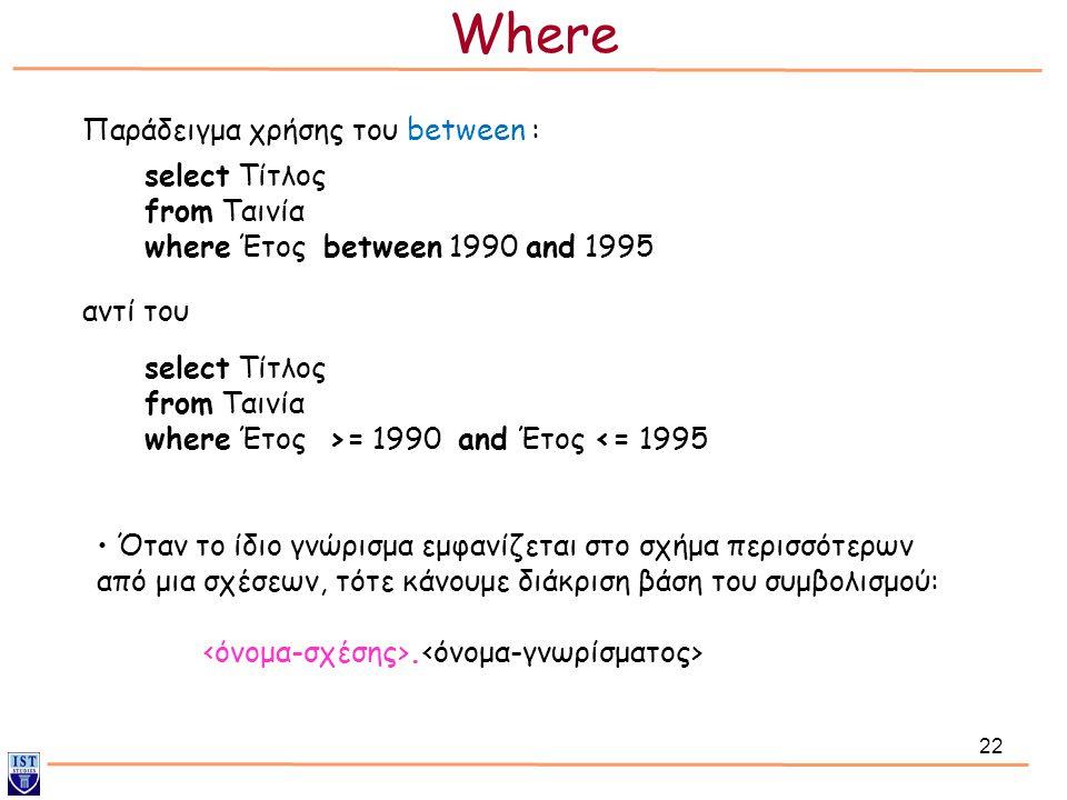 22 Παράδειγμα χρήσης του between : select Τίτλος from Ταινία where Έτος between 1990 and 1995 select Τίτλος from Ταινία where Έτος >= 1990 and Έτος <=
