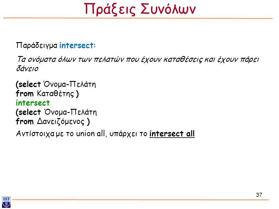 37 Αντίστοιχα με το union all, υπάρχει το intersect all Παράδειγμα intersect: (select Όνομα-Πελάτη from Καταθέτης ) intersect (select Όνομα-Πελάτη fro