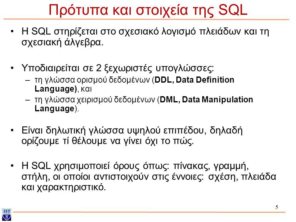 5 Η SQL στηρίζεται στο σχεσιακό λογισμό πλειάδων και τη σχεσιακή άλγεβρα. Υποδιαιρείται σε 2 ξεχωριστές υπογλώσσες: –τη γλώσσα ορισμού δεδομένων (DDL,