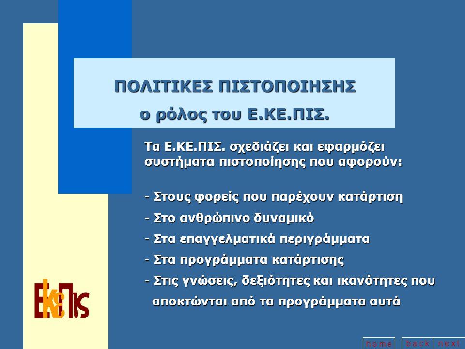 b a c kn e x t h o m e ΜΕ ΤΑ ΣΥΣΤΗΜΑΤΑ ΠΙΣΤΟΠΟΙΗΣΗΣ ΕΠΙΤΥΓΧΑΝΕΤΑΙ: -Η διασφάλιση της ποιότητας και αποτελεσματικότητας του συνόλου των ενεργειών κατάρτισης -Η ενίσχυση της αξιοπιστίας της επαγγελματικής κατάρτισης -Η στενότερη σύνδεσή της με τις ανάγκες της αγοράς εργασίας -Η βελτίωση των επαγγελματικών προσόντων του ανθρώπινου δυναμικού