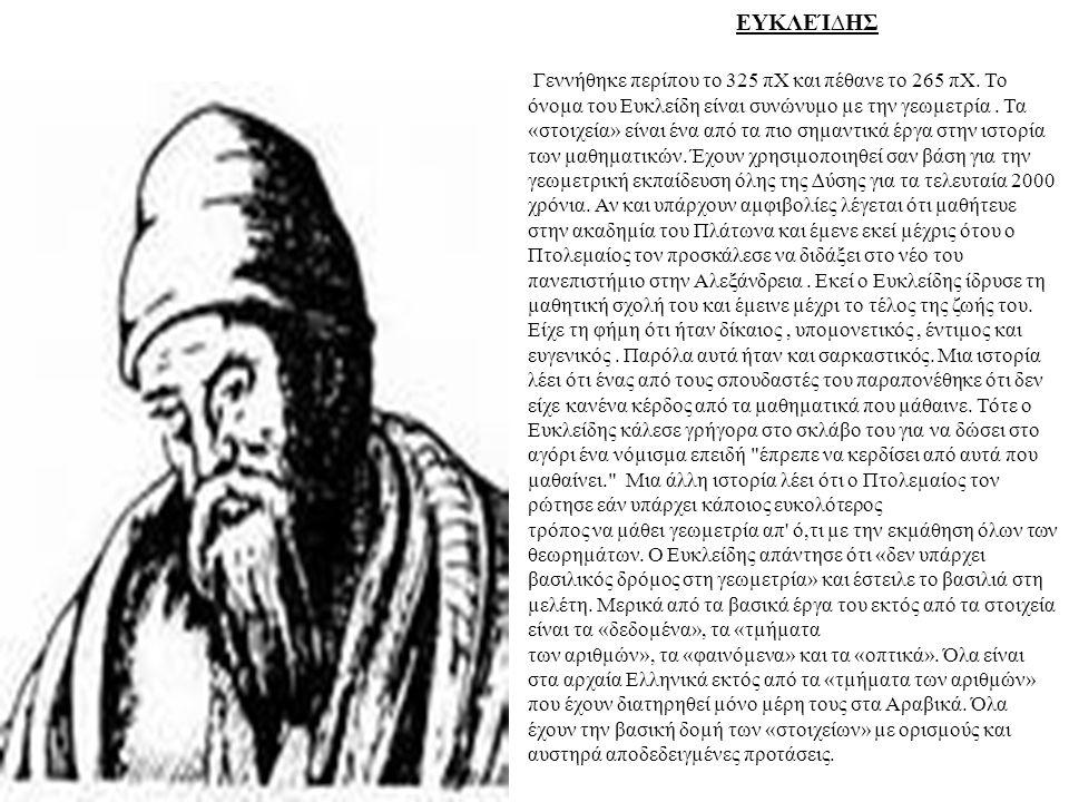 EΥΚΛΕΊ∆ΗΣ Γεννήθηκε περίπου το 325 πΧ και πέθανε το 265 πΧ. Το όνοµα του Ευκλείδη είναι συνώνυµο µε την γεωµετρία. Τα «στοιχεία» είναι ένα από τα πιο