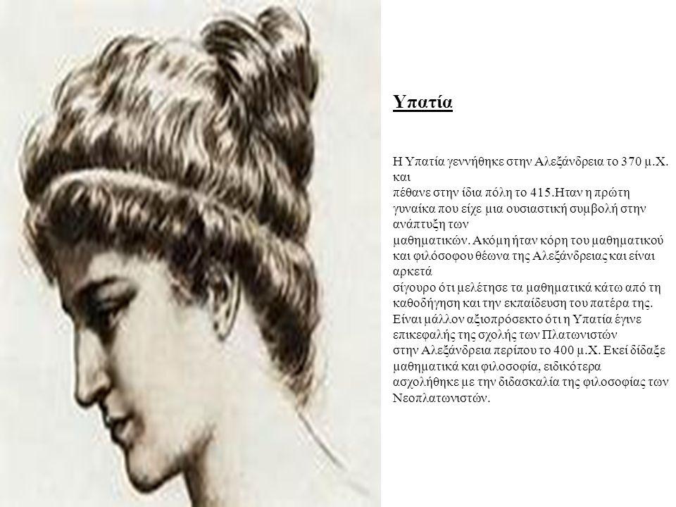 Υπατία Η Υπατία γεννήθηκε στην Αλεξάνδρεια το 370 µ.Χ. και πέθανε στην ίδια πόλη το 415.Ηταν η πρώτη γυναίκα που είχε µια ουσιαστική συµβολή στην ανάπ