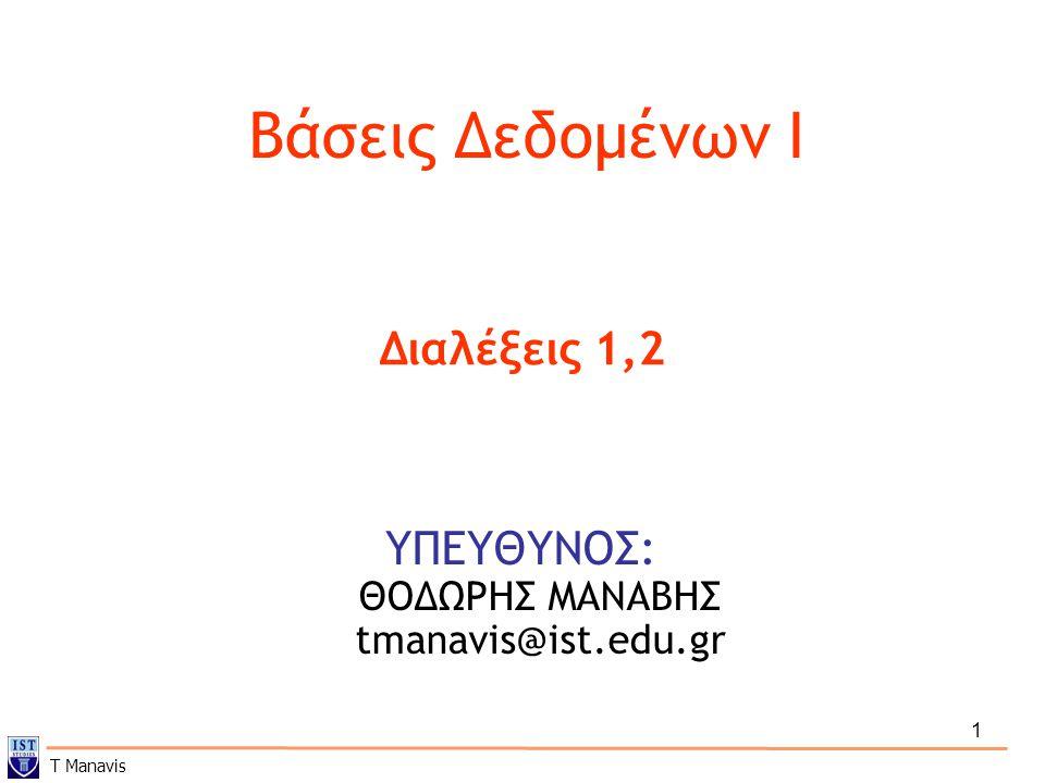 1 Βάσεις Δεδομένων I ΥΠΕΥΘΥΝΟΣ: ΘΟΔΩΡΗΣ ΜΑΝΑΒΗΣ tmanavis@ist.edu.gr Διαλέξεις 1,2 T Manavis