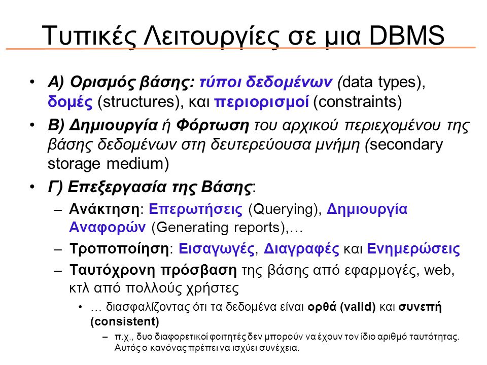 Τυπικές Λειτουργίες σε μια DBMS Α) Ορισμός βάσης: τύποι δεδομένων (data types), δομές (structures), και περιορισμοί (constraints) Β) Δημιουργία ή Φόρτωση του αρχικού περιεχομένου της βάσης δεδομένων στη δευτερεύουσα μνήμη (secondary storage medium) Γ) Επεξεργασία της Βάσης: –Ανάκτηση: Επερωτήσεις (Querying), Δημιουργία Αναφορών (Generating reports),… –Τροποποίηση: Εισαγωγές, Διαγραφές και Ενημερώσεις –Ταυτόχρονη πρόσβαση της βάσης από εφαρμογές, web, κτλ από πολλούς χρήστες … διασφαλίζοντας ότι τα δεδομένα είναι ορθά (valid) και συνεπή (consistent) –π.χ., δυο διαφορετικοί φοιτητές δεν μπορούν να έχουν τον ίδιο αριθμό ταυτότητας.