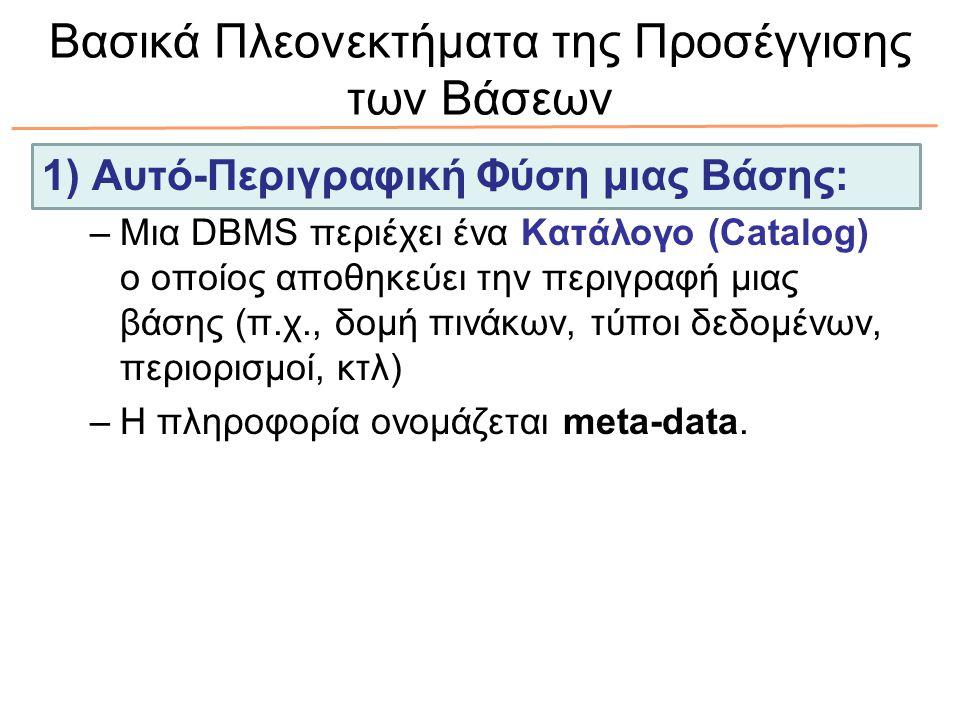 Βασικά Πλεονεκτήματα της Προσέγγισης των Βάσεων 1) Αυτό-Περιγραφική Φύση μιας Βάσης: –Μια DBMS περιέχει ένα Κατάλογο (Catalog) ο οποίος αποθηκεύει την
