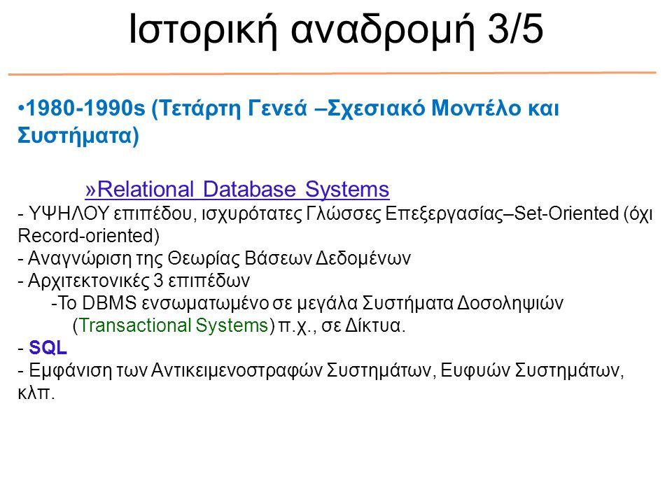 1980-1990s (Τετάρτη Γενεά –Σχεσιακό Μοντέλο και Συστήματα) »Relational Database Systems - ΥΨΗΛΟΥ επιπέδου, ισχυρότατες Γλώσσες Επεξεργασίας–Set-Oriented (όχι Record-oriented) - Αναγνώριση της Θεωρίας Βάσεων Δεδομένων - Αρχιτεκτονικές 3 επιπέδων -To DBMS ενσωματωμένο σε μεγάλα Συστήματα Δοσοληψιών (Transactional Systems) π.χ., σε Δίκτυα.