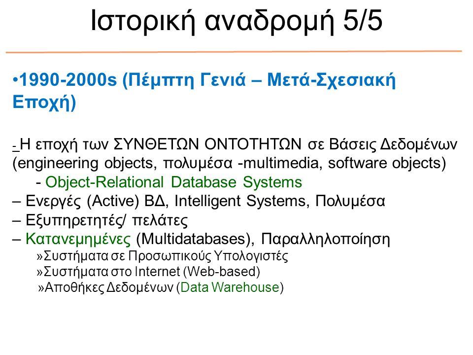 1990-2000s (Πέμπτη Γενιά – Μετά-Σχεσιακή Εποχή) - Η εποχή των ΣΥΝΘΕΤΩΝ ΟΝΤΟΤΗΤΩΝ σε Βάσεις Δεδομένων (engineering objects, πολυμέσα -multimedia, software objects) - Object-Relational Database Systems – Ενεργές (Active) ΒΔ, Intelligent Systems, Πολυμέσα – Εξυπηρετητές/ πελάτες – Κατανεμημένες (Multidatabases), Παραλληλοποίηση »Συστήματα σε Προσωπικούς Υπολογιστές »Συστήματα στο Internet (Web-based) »Αποθήκες Δεδομένων (Data Warehouse) Ιστορική αναδρομή 5/5