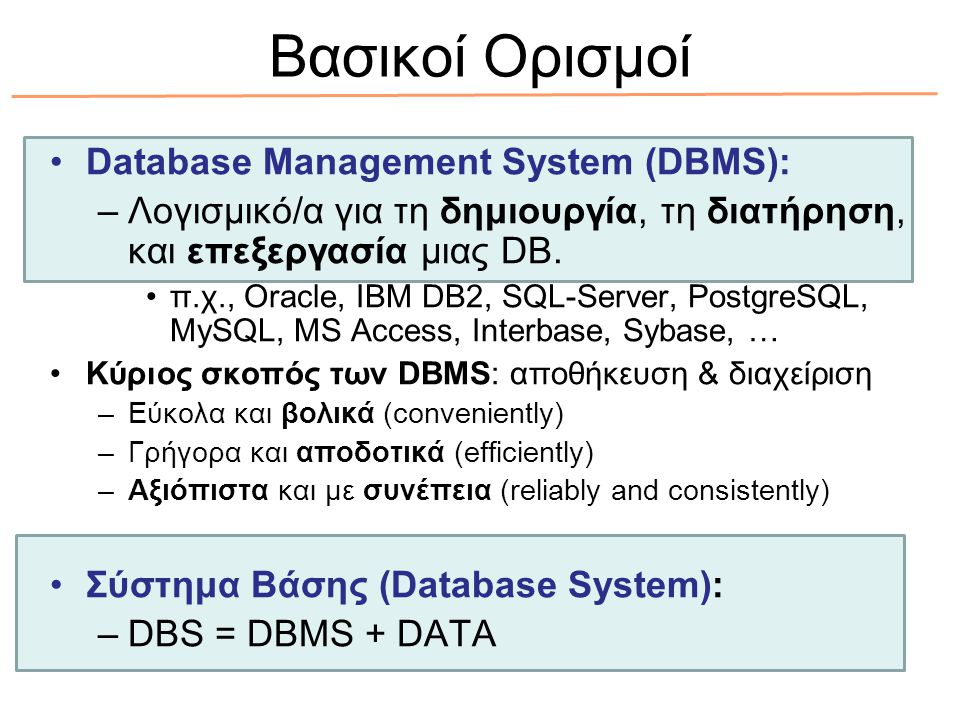 Βασικοί Ορισμοί Database Management System (DBMS): –Λογισμικό/α για τη δημιουργία, τη διατήρηση, και επεξεργασία μιας DB. π.χ., Oracle, IBM DB2, SQL-S