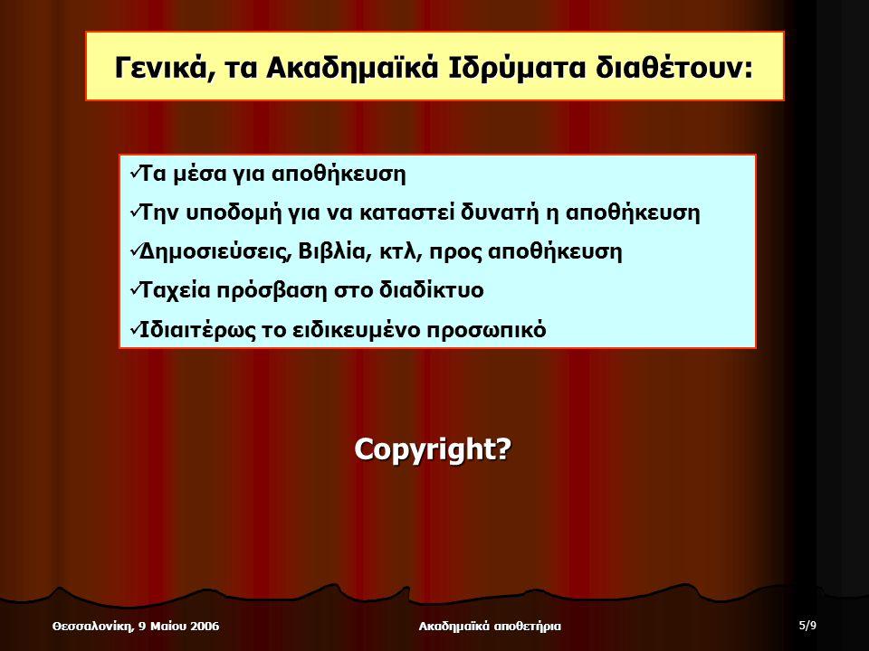 Ακαδημαϊκά αποθετήρια 5/95/9 Θεσσαλονίκη, 9 Μαίου 2006 Γενικά, τα Ακαδημαϊκά Ιδρύματα διαθέτουν: Τα μέσα για αποθήκευση Την υποδομή για να καταστεί δυνατή η αποθήκευση Δημοσιεύσεις, Βιβλία, κτλ, προς αποθήκευση Ταχεία πρόσβαση στο διαδίκτυο Ιδιαιτέρως το ειδικευμένο προσωπικό Copyright