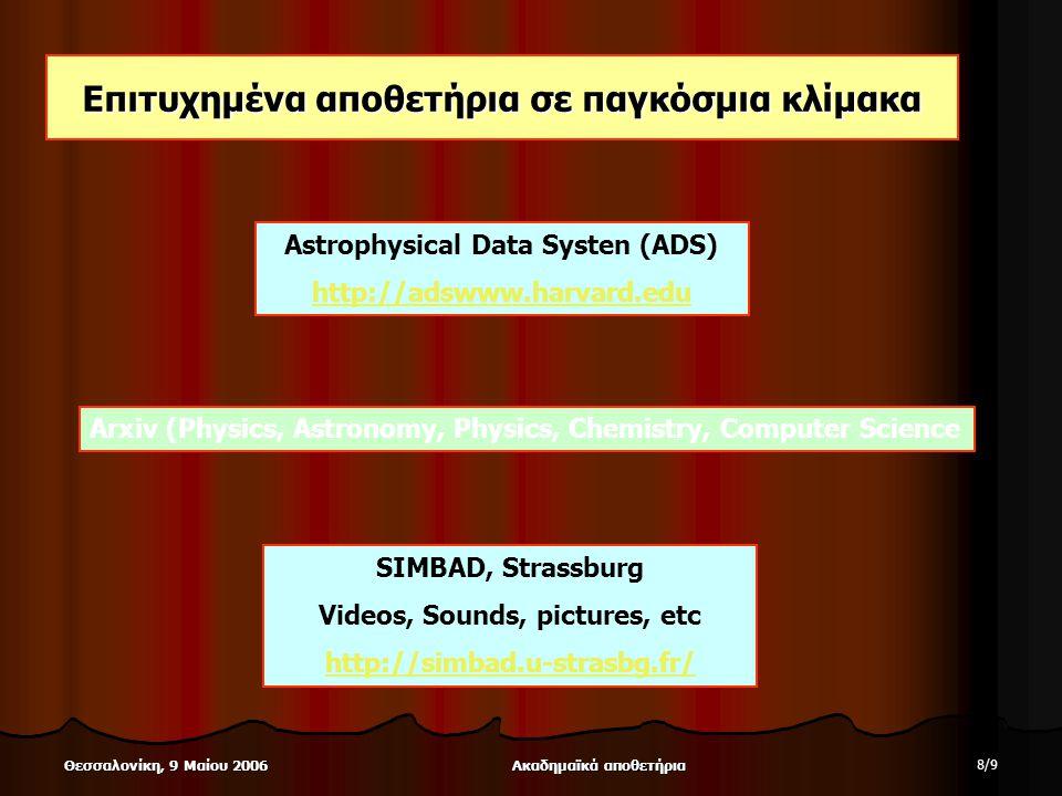 Ακαδημαϊκά αποθετήρια 8/98/9 Θεσσαλονίκη, 9 Μαίου 2006 Επιτυχημένα αποθετήρια σε παγκόσμια κλίμακα Astrophysical Data Systen (ADS) http://adswww.harvard.edu Arxiv (Physics, Astronomy, Physics, Chemistry, Computer Science SIMBAD, Strassburg Videos, Sounds, pictures, etc http://simbad.u-strasbg.fr/