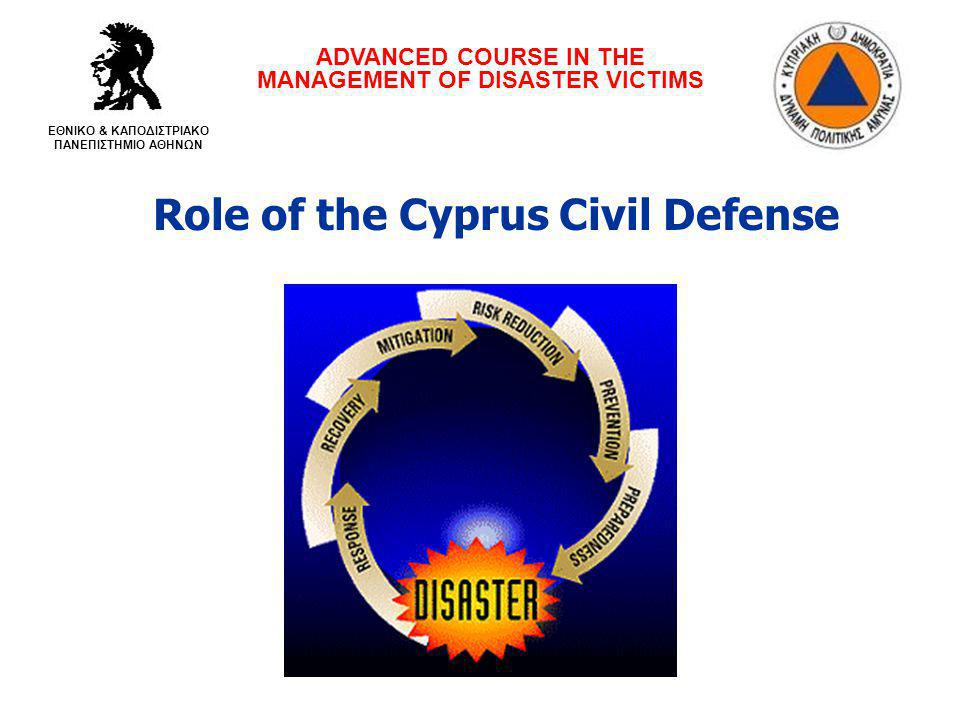 Role of the Cyprus Civil Defense ADVANCED COURSE IN THE MANAGEMENT OF DISASTER VICTIMS ΕΘΝΙΚΟ & ΚΑΠΟΔΙΣΤΡΙΑΚΟ ΠΑΝΕΠΙΣΤΗΜΙΟ ΑΘΗΝΩΝ