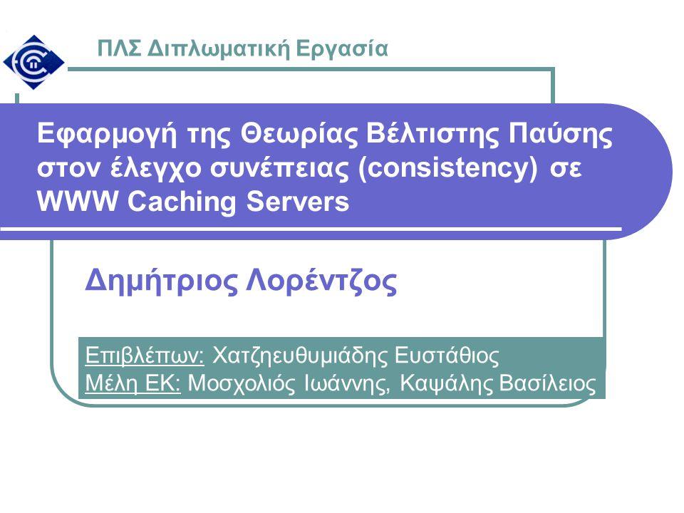 Εφαρμογή της Θεωρίας Βέλτιστης Παύσης στον έλεγχο συνέπειας (consistency) σε WWW Caching Servers Δημήτριος Λορέντζος ΠΛΣ Διπλωματική Εργασία Επιβλέπων: Χατζηευθυμιάδης Ευστάθιος Μέλη ΕΚ: Μοσχολιός Ιωάννης, Καψάλης Βασίλειος