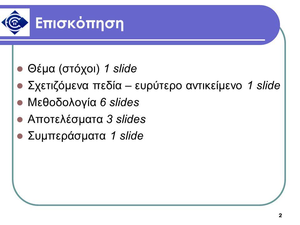 2 Επισκόπηση Θέμα (στόχοι) 1 slide Σχετιζόμενα πεδία – ευρύτερο αντικείμενο 1 slide Μεθοδολογία 6 slides Αποτελέσματα 3 slides Συμπεράσματα 1 slide
