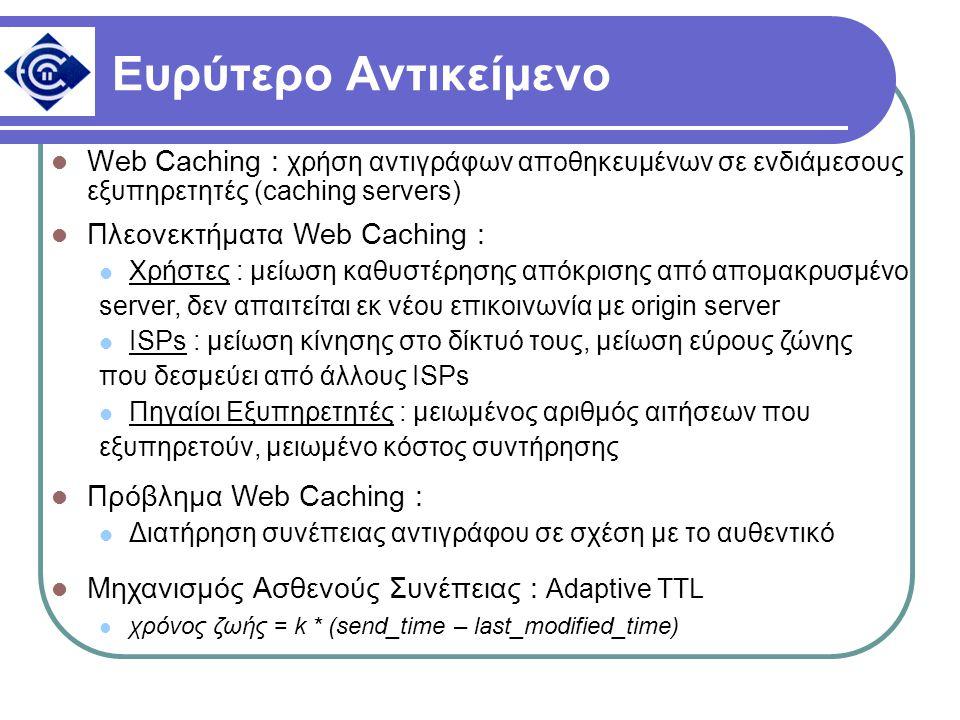 Ευρύτερο Αντικείμενο Web Caching : χρήση αντιγράφων αποθηκευμένων σε ενδιάμεσους εξυπηρετητές (caching servers) Πλεονεκτήματα Web Caching : Χρήστες :