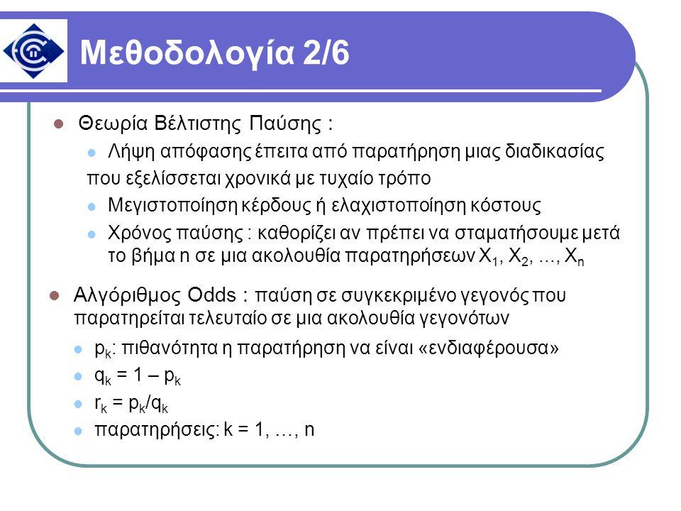 Μεθοδολογία 2/6 Θεωρία Βέλτιστης Παύσης : Λήψη απόφασης έπειτα από παρατήρηση μιας διαδικασίας που εξελίσσεται χρονικά με τυχαίο τρόπο Μεγιστοποίηση κέρδους ή ελαχιστοποίηση κόστους Χρόνος παύσης : καθορίζει αν πρέπει να σταματήσουμε μετά το βήμα n σε μια ακολουθία παρατηρήσεων Χ 1, Χ 2,..., Χ n Αλγόριθμος Odds : παύση σε συγκεκριμένο γεγονός που παρατηρείται τελευταίο σε μια ακολουθία γεγονότων p k : πιθανότητα η παρατήρηση να είναι «ενδιαφέρουσα» q k = 1 – p k r k = p k /q k παρατηρήσεις: k = 1, …, n