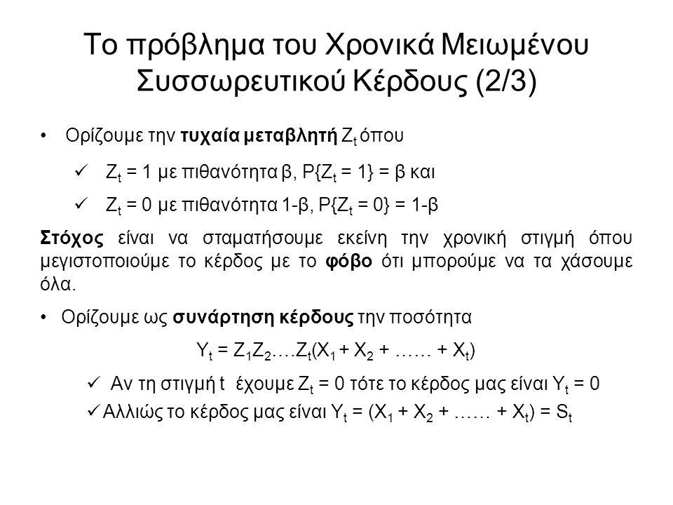 Το πρόβλημα του Χρονικά Μειωμένου Συσσωρευτικού Κέρδους (2/3) Ορίζουμε την τυχαία μεταβλητή Ζ t όπου Ζ t = 1 με πιθανότητα β, Ρ{Ζ t = 1} = β και Ζ t = 0 με πιθανότητα 1-β, Ρ{Ζ t = 0} = 1-β Στόχος είναι να σταματήσουμε εκείνη την χρονική στιγμή όπου μεγιστοποιούμε το κέρδος με το φόβο ότι μπορούμε να τα χάσουμε όλα.