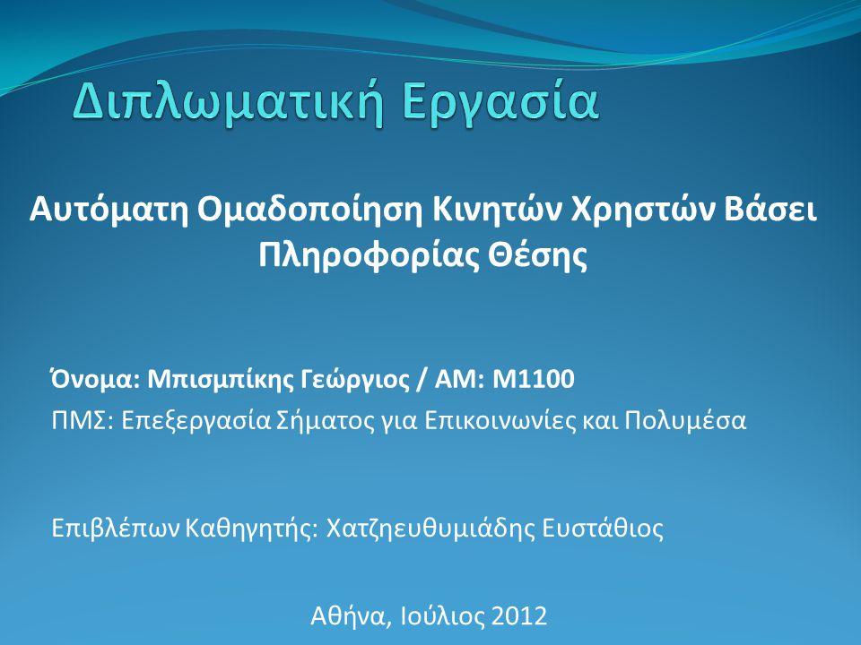 Αυτόματη Ομαδοποίηση Κινητών Χρηστών Βάσει Πληροφορίας Θέσης Επιβλέπων Καθηγητής: Χατζηευθυμιάδης Ευστάθιος Αθήνα, Ιούλιος 2012 Όνομα: Μπισμπίκης Γεώργιος / ΑΜ: Μ1100 ΠΜΣ: Επεξεργασία Σήματος για Επικοινωνίες και Πολυμέσα