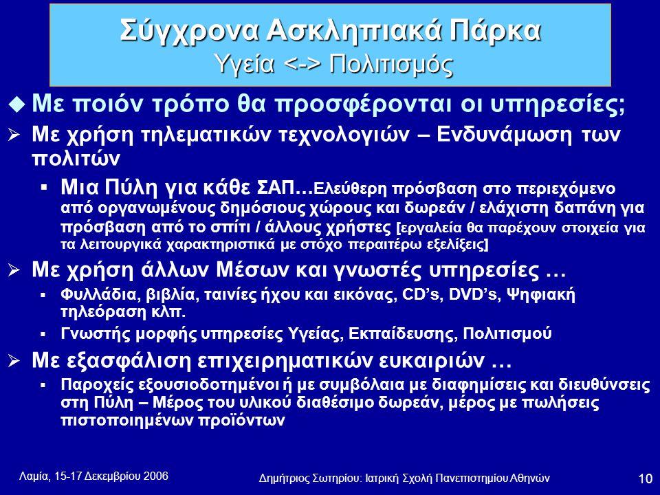 Λαμία, 15-17 Δεκεμβρίου 2006 Δημήτριος Σωτηρίου: Ιατρική Σχολή Πανεπιστημίου Αθηνών 10 u Με ποιόν τρόπο θα προσφέρονται οι υπηρεσίες;  Με χρήση τηλεματικών τεχνολογιών – Ενδυνάμωση των πολιτών  Μια Πύλη για κάθε ΣΑΠ… Ελεύθερη πρόσβαση στο περιεχόμενο από οργανωμένους δημόσιους χώρους και δωρεάν / ελάχιστη δαπάνη για πρόσβαση από το σπίτι / άλλους χρήστες [εργαλεία θα παρέχουν στοιχεία για τα λειτουργικά χαρακτηριστικά με στόχο περαιτέρω εξελίξεις]  Με χρήση άλλων Μέσων και γνωστές υπηρεσίες …  Φυλλάδια, βιβλία, ταινίες ήχου και εικόνας, CD's, DVD's, Ψηφιακή τηλεόραση κλπ.