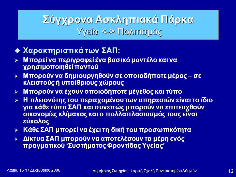 Λαμία, 15-17 Δεκεμβρίου 2006 Δημήτριος Σωτηρίου: Ιατρική Σχολή Πανεπιστημίου Αθηνών 12 u Χαρακτηριστικά των ΣΑΠ:  Μπορεί να περιγραφεί ένα βασικό μοντέλο και να χρησιμοποιηθεί παντού  Μπορούν να δημιουργηθούν σε οποιοδήποτε μέρος – σε κλειστούς ή υπαίθριους χώρους  Μπορούν να έχουν οποιοδήποτε μέγεθος και τύπο  Η πλειονότης του περιεχομένου των υπηρεσιών είναι το ίδιο για κάθε τύπο ΣΑΠ και συνεπώς μπορούν να επιτευχθούν οικονομίες κλίμακος και ο πολλαπλασιασμός τους είναι εύκολος  Κάθε ΣΑΠ μπορεί να έχει τη δική του προσωπικότητα  Δίκτυα ΣΑΠ μπορούν να αποτελέσουν τα μέρη ενός πραγματικού 'Συστήματος Φροντίδας Υγείας' Σύγχρονα Ασκληπιακά Πάρκα Υγεία Πολιτισμός