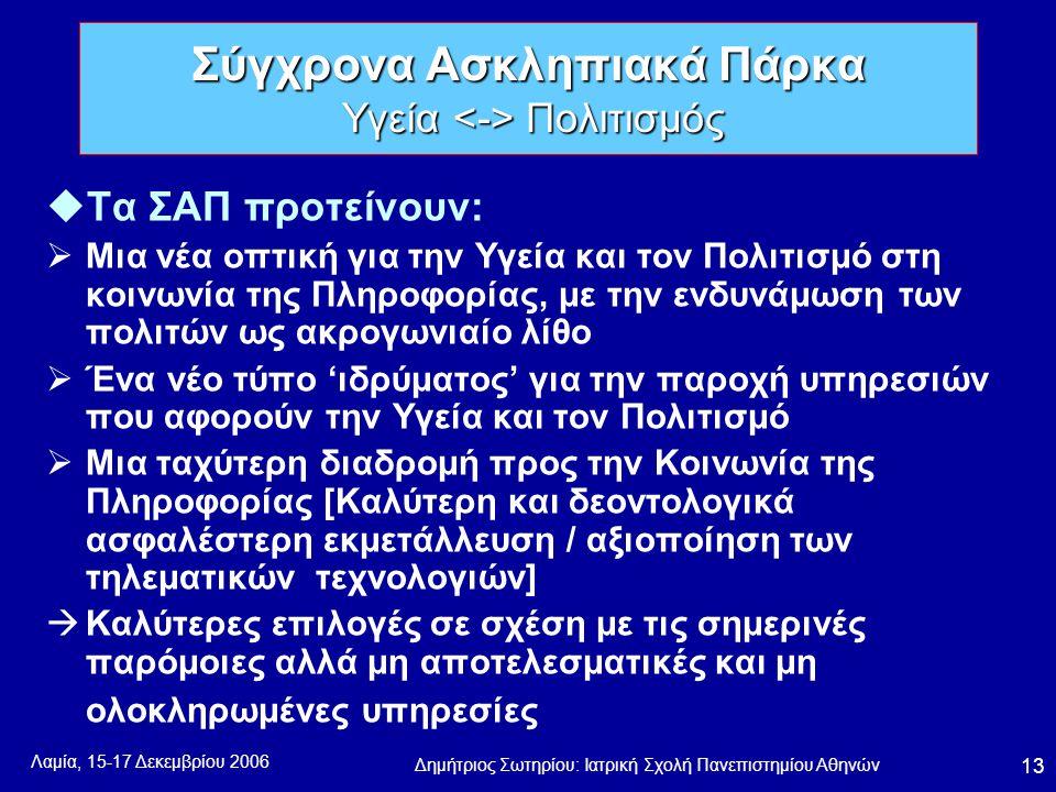 Λαμία, 15-17 Δεκεμβρίου 2006 Δημήτριος Σωτηρίου: Ιατρική Σχολή Πανεπιστημίου Αθηνών 13 uΤα ΣΑΠ προτείνουν:  Μια νέα οπτική για την Υγεία και τον Πολιτισμό στη κοινωνία της Πληροφορίας, με την ενδυνάμωση των πολιτών ως ακρογωνιαίο λίθο  Ένα νέο τύπο 'ιδρύματος' για την παροχή υπηρεσιών που αφορούν την Υγεία και τον Πολιτισμό  Μια ταχύτερη διαδρομή προς την Κοινωνία της Πληροφορίας [Καλύτερη και δεοντολογικά ασφαλέστερη εκμετάλλευση / αξιοποίηση των τηλεματικών τεχνολογιών]  Καλύτερες επιλογές σε σχέση με τις σημερινές παρόμοιες αλλά μη αποτελεσματικές και μη ολοκληρωμένες υπηρεσίες Σύγχρονα Ασκληπιακά Πάρκα Υγεία Πολιτισμός
