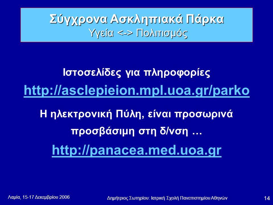 Λαμία, 15-17 Δεκεμβρίου 2006 Δημήτριος Σωτηρίου: Ιατρική Σχολή Πανεπιστημίου Αθηνών 14 Ιστοσελίδες για πληροφορίες http://asclepieion.mpl.uoa.gr/parko Η ηλεκτρονική Πύλη, είναι προσωρινά προσβάσιμη στη δ/νση … http://panacea.med.uoa.gr Σύγχρονα Ασκληπιακά Πάρκα Υγεία Πολιτισμός