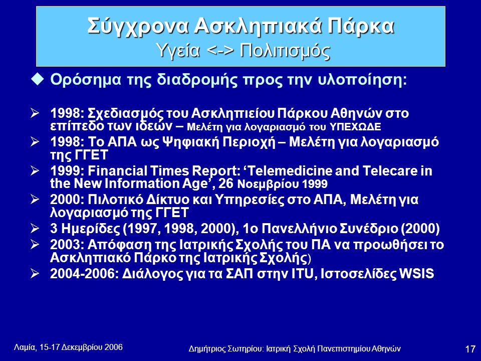 Λαμία, 15-17 Δεκεμβρίου 2006 Δημήτριος Σωτηρίου: Ιατρική Σχολή Πανεπιστημίου Αθηνών 17 uΟρόσημα της διαδρομής προς την υλοποίηση:  1998: Σχεδιασμός του Ασκληπιείου Πάρκου Αθηνών στο επίπεδο των ιδεών – Μελέτη για λογαριασμό του ΥΠΕΧΩΔΕ  1998: Το ΑΠΑ ως Ψηφιακή Περιοχή – Μελέτη για λογαριασμό της ΓΓΕΤ  1999: Financial Times Report: 'Telemedicine and Telecare in the New Information Age', 26 Νοεμβρίου 1999  2000: Πιλοτικό Δίκτυο και Υπηρεσίες στο ΑΠΑ, Μελέτη για λογαριασμό της ΓΓΕΤ  3 Ημερίδες (1997, 1998, 2000), 1ο Πανελλήνιο Συνέδριο (2000)  2003: Απόφαση της Ιατρικής Σχολής του ΠΑ να προωθήσει το Ασκληπιακό Πάρκο της Ιατρικής Σχολής )  2004-2006: Διάλογος για τα ΣΑΠ στην ITU, Ιστοσελίδες WSIS Σύγχρονα Ασκληπιακά Πάρκα Υγεία Πολιτισμός