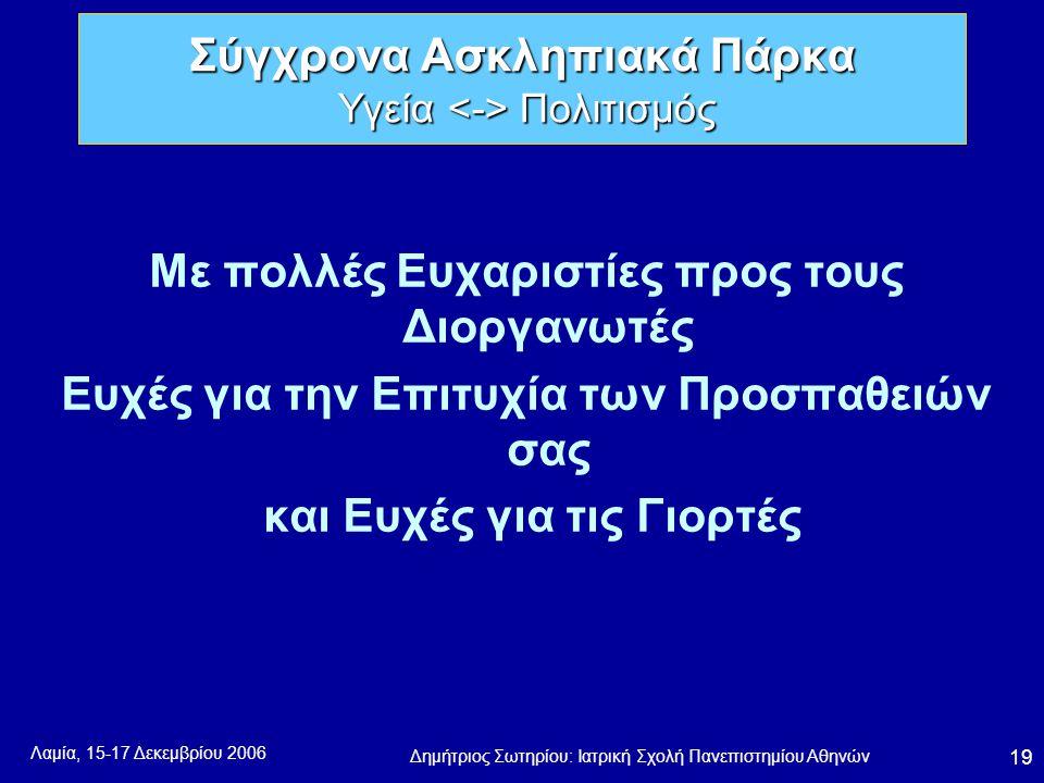 Λαμία, 15-17 Δεκεμβρίου 2006 Δημήτριος Σωτηρίου: Ιατρική Σχολή Πανεπιστημίου Αθηνών 19 Με πολλές Ευχαριστίες προς τους Διοργανωτές Ευχές για την Επιτυχία των Προσπαθειών σας και Ευχές για τις Γιορτές Σύγχρονα Ασκληπιακά Πάρκα Υγεία Πολιτισμός