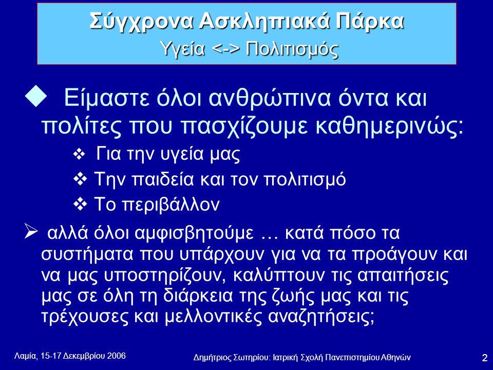 Λαμία, 15-17 Δεκεμβρίου 2006 Δημήτριος Σωτηρίου: Ιατρική Σχολή Πανεπιστημίου Αθηνών 2 u Είμαστε όλοι ανθρώπινα όντα και πολίτες που πασχίζουμε καθημερινώς:  Για την υγεία μας  Την παιδεία και τον πολιτισμό  Το περιβάλλον  αλλά όλοι αμφισβητούμε … κατά πόσο τα συστήματα που υπάρχουν για να τα προάγουν και να μας υποστηρίζουν, καλύπτουν τις απαιτήσεις μας σε όλη τη διάρκεια της ζωής μας και τις τρέχουσες και μελλοντικές αναζητήσεις; Σύγχρονα Ασκληπιακά Πάρκα Υγεία Πολιτισμός