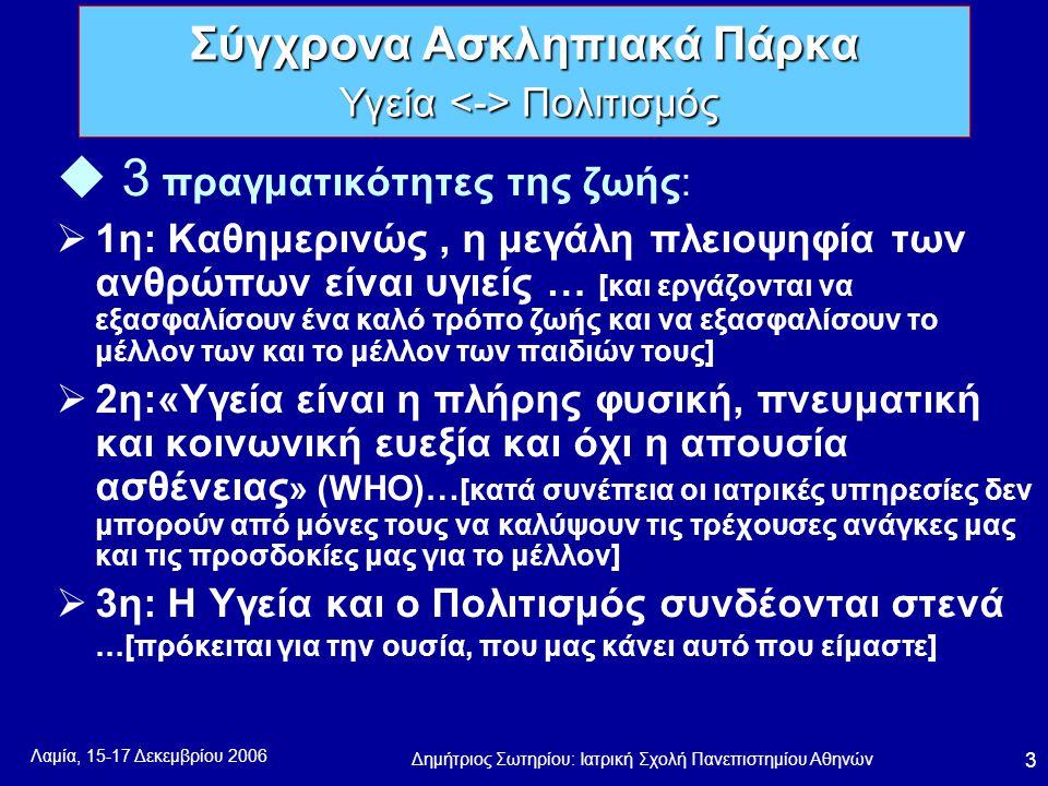 Λαμία, 15-17 Δεκεμβρίου 2006 Δημήτριος Σωτηρίου: Ιατρική Σχολή Πανεπιστημίου Αθηνών 3 u 3 πραγματικότητες της ζωής:  1η: Καθημερινώς, η μεγάλη πλειοψηφία των ανθρώπων είναι υγιείς … [και εργάζονται να εξασφαλίσουν ένα καλό τρόπο ζωής και να εξασφαλίσουν το μέλλον των και το μέλλον των παιδιών τους]  2η:«Υγεία είναι η πλήρης φυσική, πνευματική και κοινωνική ευεξία και όχι η απουσία ασθένειας » (WHO)… [κατά συνέπεια οι ιατρικές υπηρεσίες δεν μπορούν από μόνες τους να καλύψουν τις τρέχουσες ανάγκες μας και τις προσδοκίες μας για το μέλλον]  3η: Η Υγεία και ο Πολιτισμός συνδέονται στενά …[πρόκειται για την ουσία, που μας κάνει αυτό που είμαστε] Σύγχρονα Ασκληπιακά Πάρκα Υγεία Πολιτισμός