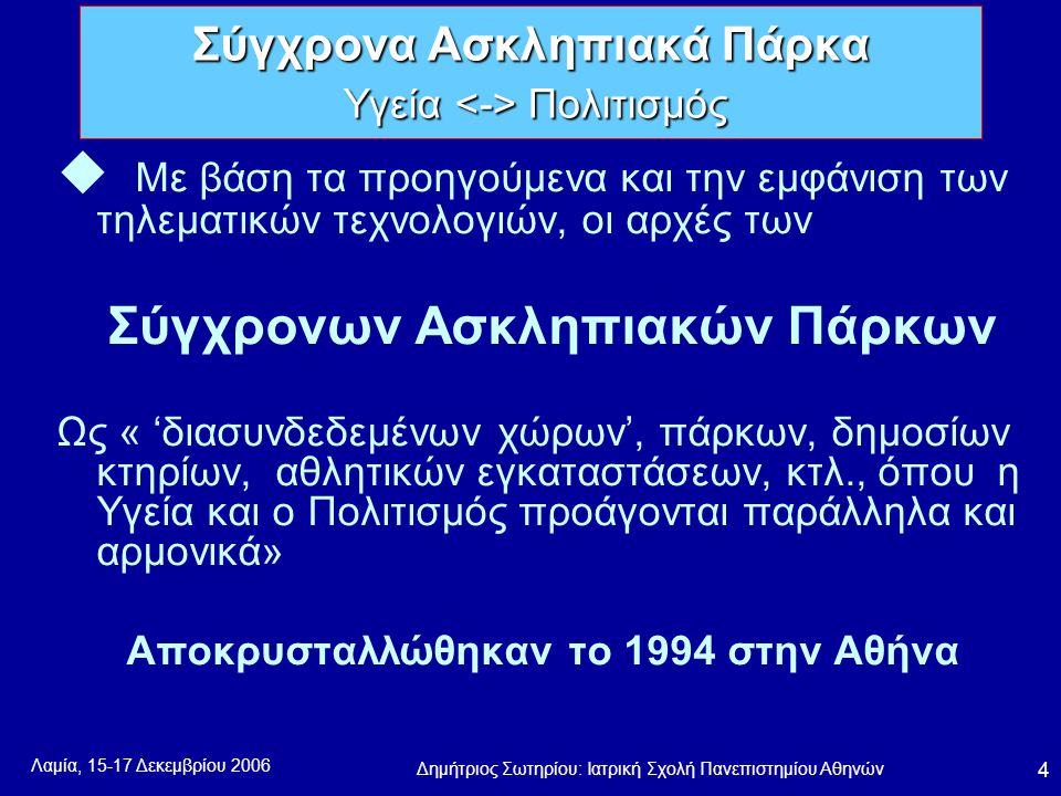 Λαμία, 15-17 Δεκεμβρίου 2006 Δημήτριος Σωτηρίου: Ιατρική Σχολή Πανεπιστημίου Αθηνών 4 u Με βάση τα προηγούμενα και την εμφάνιση των τηλεματικών τεχνολογιών, οι αρχές των Σύγχρονων Ασκληπιακών Πάρκων Ως « 'διασυνδεδεμένων χώρων', πάρκων, δημοσίων κτηρίων, αθλητικών εγκαταστάσεων, κτλ., όπου η Υγεία και ο Πολιτισμός προάγονται παράλληλα και αρμονικά» Αποκρυσταλλώθηκαν το 1994 στην Αθήνα Σύγχρονα Ασκληπιακά Πάρκα Υγεία Πολιτισμός