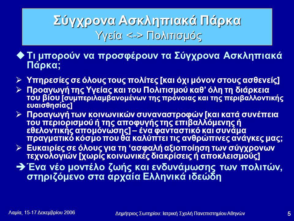 Λαμία, 15-17 Δεκεμβρίου 2006 Δημήτριος Σωτηρίου: Ιατρική Σχολή Πανεπιστημίου Αθηνών 5 uΤι μπορούν να προσφέρουν τα Σύγχρονα Ασκληπιακά Πάρκα;  Υπηρεσίες σε όλους τους πολίτες [και όχι μόνον στους ασθενείς]  Προαγωγή της Υγείας και του Πολιτισμού καθ' όλη τη διάρκεια του βίου [συμπεριλαμβανομένων της πρόνοιας και της περιβαλλοντικής ευαισθησίας]  Προαγωγή των κοινωνικών συναναστροφών [και κατά συνέπεια του περιορισμού ή της αποφυγής της επιβαλλόμενης ή εθελοντικής απομόνωσης] – ένα φανταστικό και συνάμα πραγματικό κόσμο που θα καλύπτει τις ανθρώπινες ανάγκες μας;  Ευκαιρίες σε όλους για τη 'ασφαλή αξιοποίηση των σύγχρονων τεχνολογιών [χωρίς κοινωνικές διακρίσεις ή αποκλεισμούς]  Ένα νέο μοντέλο ζωής και ενδυνάμωσης των πολιτών, στηριζόμενο στα αρχαία Ελληνικά ιδεώδη Σύγχρονα Ασκληπιακά Πάρκα Υγεία Πολιτισμός