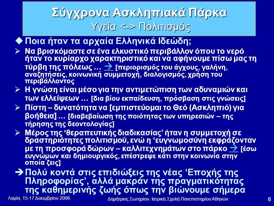Λαμία, 15-17 Δεκεμβρίου 2006 Δημήτριος Σωτηρίου: Ιατρική Σχολή Πανεπιστημίου Αθηνών 6 uΠοια ήταν τα αρχαία Ελληνικά Ιδεώδη;  Να βρισκόμαστε σε ένα ελκυστικό περιβάλλον όπου το νερό ήταν το κυρίαρχο χαρακτηριστικό και να αφήνουμε πίσω μας τη τύρβη της πόλεως …  [περιορισμός του άγχους, γαλήνη, αναζητήσεις, κοινωνική συμμετοχή, διαλογισμός, χρήση του περιβάλλοντος   Η γνώση είναι μέσο για την αντιμετώπιση των αδυναμιών και των ελλείψεων … [δια βίου εκπαίδευση, πρόσβαση στις γνώσεις]  Πίστη – δυνατότητα να [εμπιστεύομαι το Θεό (Ασκληπιό) για βοήθεια] … [διαβεβαίωση της ποιότητας των υπηρεσιών – της τήρησης της δεοντολογίας]  Μέρος της 'θεραπευτικής διαδικασίας' ήταν η συμμετοχή σε δραστηριότητες πολιτισμού, ενώ η 'ευγνωμοσύνη εκφράζονταν με τη προσφορά δώρων – καλλιτεχνημάτων στο πάρκο  [έσω ευγνώμων και δημιουργικός, επέστρεψε κάτι στην κοινωνία στην οποία ζεις]   Πολύ κοντά στις επιδιώξεις της νέας 'Εποχής της Πληροφορίας', αλλά μακράν της πραγματικότητας της καθημερινής ζωής όπως την βιώνουμε σήμερα Σύγχρονα Ασκληπιακά Πάρκα Υγεία Πολιτισμός
