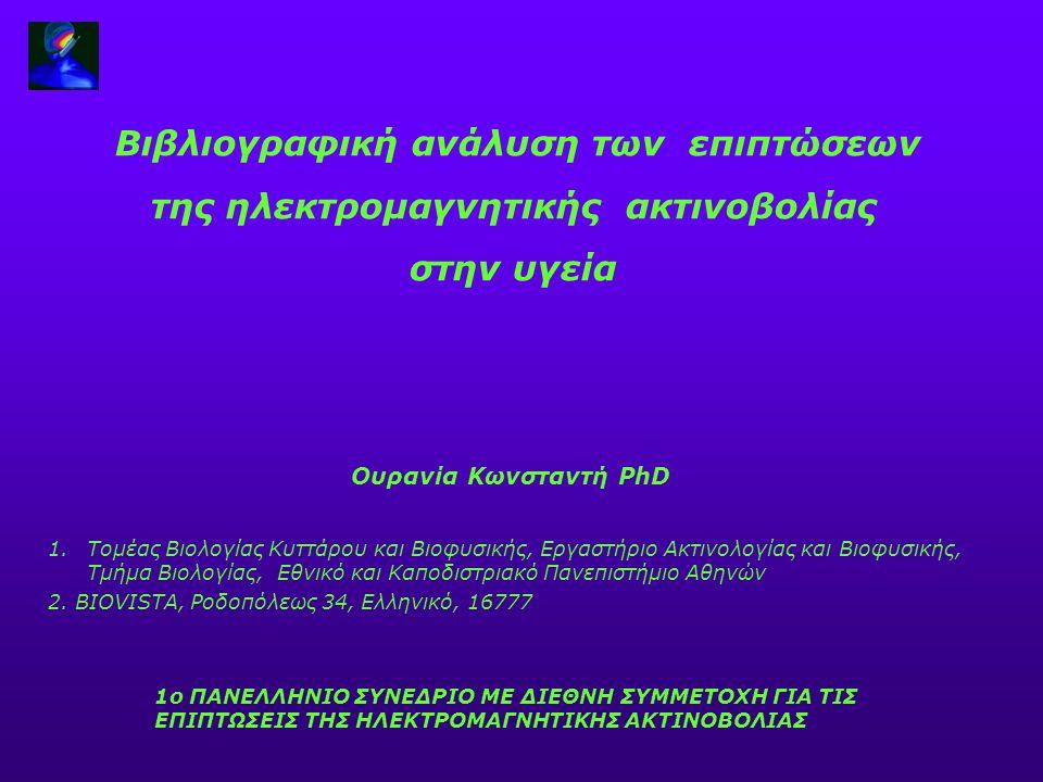 Βιβλιογραφική ανάλυση των επιπτώσεων της ηλεκτρομαγνητικής ακτινοβολίας στην υγεία Ουρανία Κωνσταντή PhD 1.Τομέας Βιολογίας Κυττάρου και Βιοφυσικής, Ε