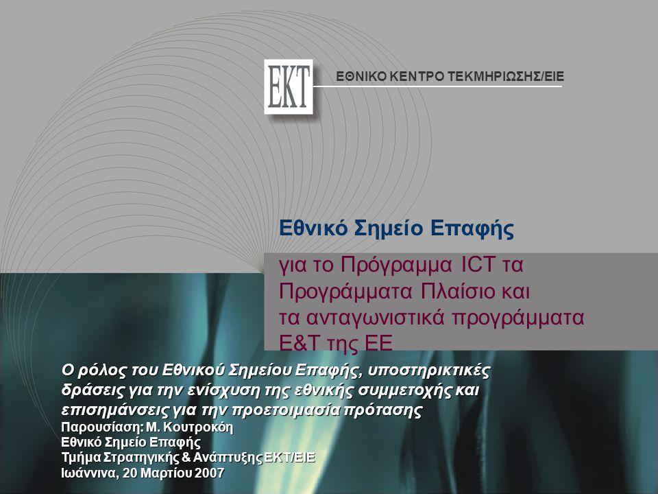 για τo Πρόγραμμα ICT τα Προγράμματα Πλαίσιο και τα ανταγωνιστικά προγράμματα Ε&Τ της ΕΕ Ο ρόλος του Εθνικού Σημείου Επαφής, υποστηρικτικές δράσεις για την ενίσχυση της εθνικής συμμετοχής και επισημάνσεις για την προετοιμασία πρότασης Παρουσίαση: Μ.