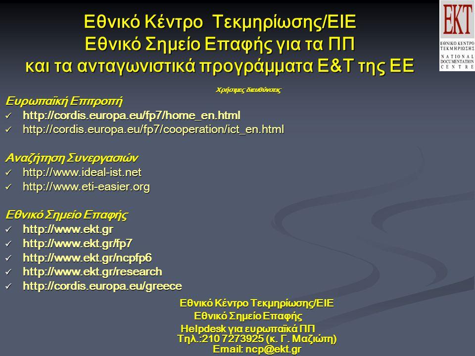 Εθνικό Κέντρο Τεκμηρίωσης/ΕΙΕ Εθνικό Σημείο Επαφής για τα ΠΠ και τα ανταγωνιστικά προγράμματα Ε&Τ της ΕΕ Χρήσιμες διευθύνσεις Ευρωπαϊκή Επιτροπή http://cordis.europa.eu/fp7/home_en.html http://cordis.europa.eu/fp7/home_en.html http://cordis.europa.eu/fp7/cooperation/ict_en.html http://cordis.europa.eu/fp7/cooperation/ict_en.html Αναζήτηση Συνεργασιών http://www.ideal-ist.net http://www.ideal-ist.net http://www.eti-easier.org http://www.eti-easier.org Εθνικό Σημείο Επαφής http://www.ekt.gr http://www.ekt.gr http://www.ekt.gr/fp7 http://www.ekt.gr/fp7 http://www.ekt.gr/ncpfp6 http://www.ekt.gr/ncpfp6 http://www.ekt.gr/research http://www.ekt.gr/research http://cordis.europa.eu/greece http://cordis.europa.eu/greece Εθνικό Κέντρο Τεκμηρίωσης/ΕΙΕ Εθνικό Σημείο Επαφής Helpdesk για ευρωπαϊκά ΠΠ Τηλ.:210 7273925 (κ.