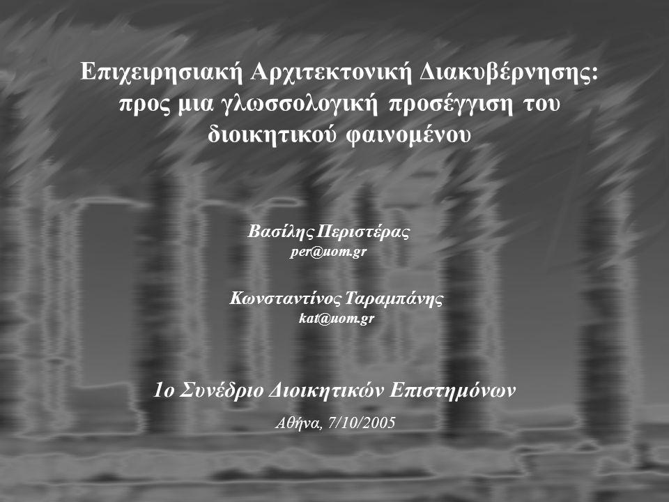 Βασίλης Περιστέρας per@uom.gr Eπιχειρησιακή Aρχιτεκτονική Διακυβέρνησης: προς μια γλωσσολογική προσέγγιση του διοικητικού φαινομένου 1ο Συνέδριο Διοικητικών Επιστημόνων Αθήνα, 7/10/2005 Κωνσταντίνος Ταραμπάνης kat@uom.gr Ευχαριστώ για την προσοχή σας…