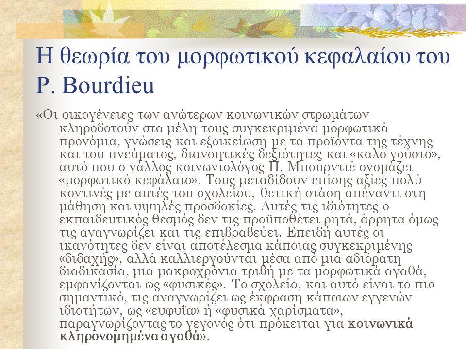 Η θεωρία του μορφωτικού κεφαλαίου του Ρ. Bourdieu « Οι οικογένειες των ανώτερων κοινωνικών στρωμάτων κληροδοτούν στα μέλη τους συγκεκριμένα μορφωτικά