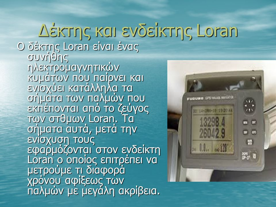 Δέκτης και ενδείκτης Loran Ο δέκτης Loran είναι ένας συνήθης ηλεκτρομαγνητικών κυμάτων που παίρνει και ενισχύει κατάλληλα τα σήματα των παλμών που εκπέπονται από το ζεύγος των στθμων Loran.