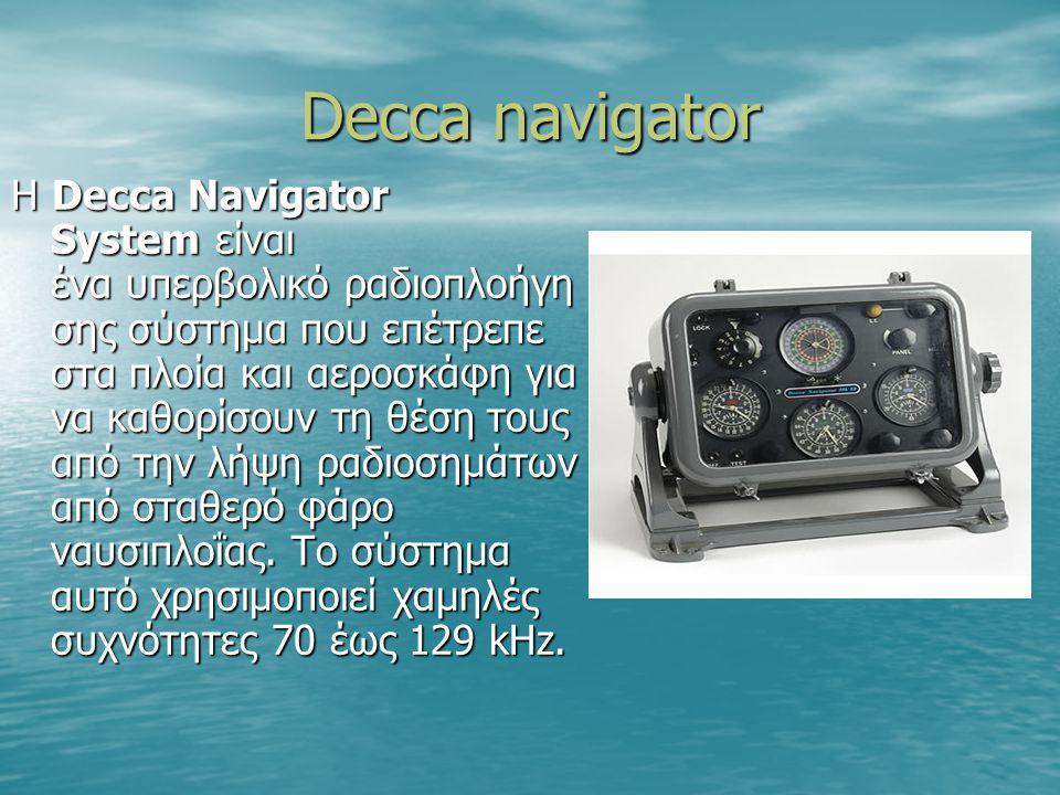 Decca navigator Η Decca Navigator System είναι ένα υπερβολικό ραδιοπλοήγη σης σύστημα που επέτρεπε στα πλοία και αεροσκάφη για να καθορίσουν τη θέση τ