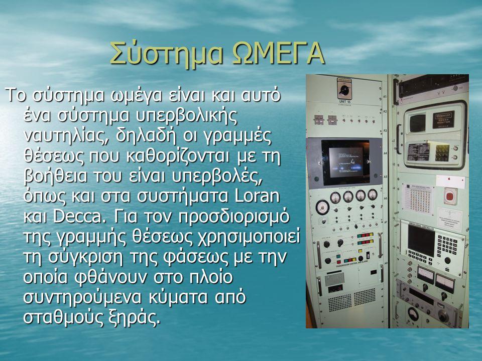 Σύστημα ΩΜΕΓΑ Το σύστημα ωμέγα είναι και αυτό ένα σύστημα υπερβολικής ναυτηλίας, δηλαδή οι γραμμές θέσεως που καθορίζονται με τη βοήθεια του είναι υπερβολές, όπως και στα συστήματα Loran και Decca.