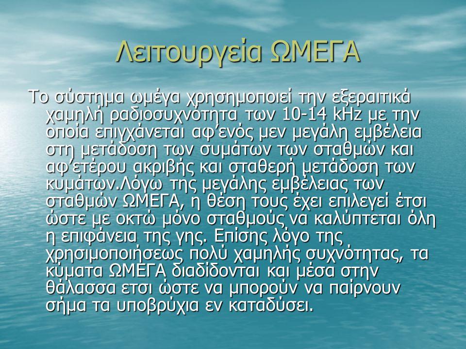 Λειτουργεία ΩΜΕΓΑ Λειτουργεία ΩΜΕΓΑ Το σύστημα ωμέγα χρησημοποιεί την εξεραιτικά χαμηλή ραδιοσυχνότητα των 10-14 kHz με την οποία επιγχάνεται αφ'ενός μεν μεγάλη εμβέλεια στη μετάδοση των συμάτων των σταθμών και αφ'ετέρου ακριβής και σταθερή μετάδοση των κυμάτων.Λόγω της μεγάλης εμβέλειας των σταθμών ΩΜΕΓΑ, η θέση τους έχει επιλεγεί έτσι ώστε με οκτώ μόνο σταθμούς να καλύπτεται όλη η επιφάνεια της γης.