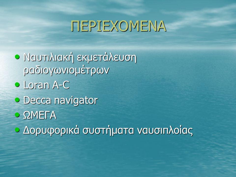 ΠΕΡΙΕΧΟΜΕΝΑ Ναυτιλιακή εκμετάλευση ραδιογωνιομέτρων Ναυτιλιακή εκμετάλευση ραδιογωνιομέτρων Loran A-C Loran A-C Decca navigator Decca navigator ΩΜΕΓΑ ΩΜΕΓΑ Δορυφορικά συστήματα ναυσιπλοίας Δορυφορικά συστήματα ναυσιπλοίας