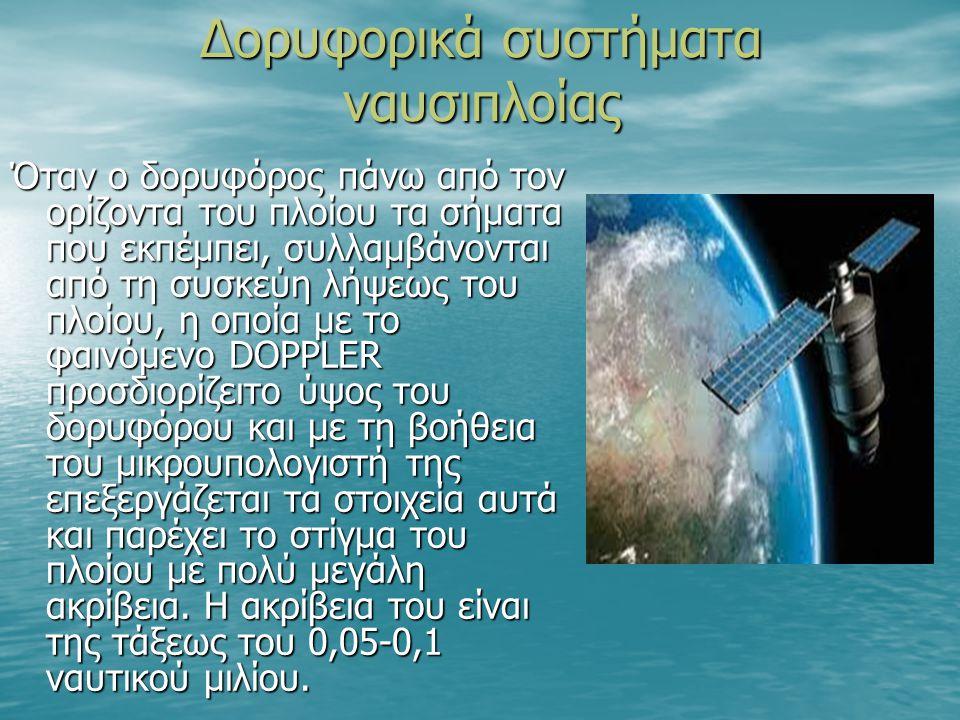 Δορυφορικά συστήματα ναυσιπλοίας Όταν ο δορυφόρος πάνω από τον ορίζοντα του πλοίου τα σήματα που εκπέμπει, συλλαμβάνονται από τη συσκεύη λήψεως του πλοίου, η οποία με το φαινόμενο DOPPLER προσδιορίζειτο ύψος του δορυφόρου και με τη βοήθεια του μικρουπολογιστή της επεξεργάζεται τα στοιχεία αυτά και παρέχει το στίγμα του πλοίου με πολύ μεγάλη ακρίβεια.