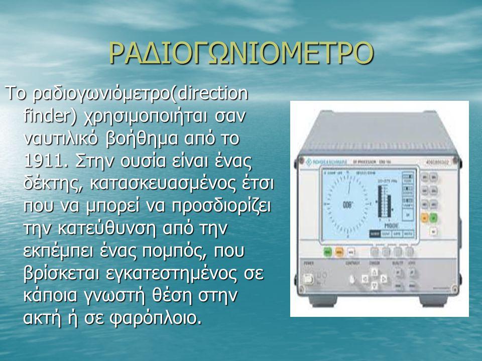 ΡΑΔΙΟΓΩΝΙΟΜΕΤΡΟ Το ραδιογωνιόμετρο(direction finder) χρησιμοποιήται σαν ναυτιλικό βοήθημα από το 1911. Στην ουσία είναι ένας δέκτης, κατασκευασμένος έ