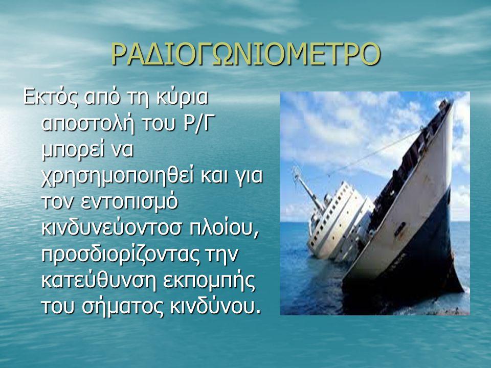 ΡΑΔΙΟΓΩΝΙΟΜΕΤΡΟ Εκτός από τη κύρια αποστολή του Ρ/Γ μπορεί να χρησημοποιηθεί και για τον εντοπισμό κινδυνεύοντοσ πλοίου, προσδιορίζοντας την κατεύθυνση εκπομπής του σήματος κινδύνου.