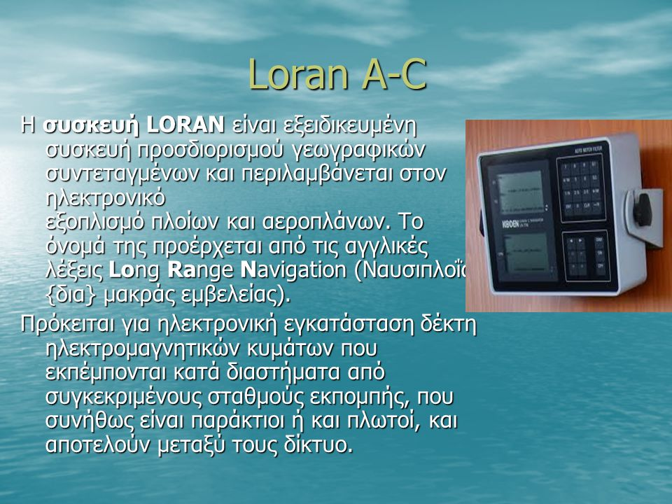 Loran A-C Η συσκευή LORAN είναι εξειδικευμένη συσκευή προσδιορισμού γεωγραφικών συντεταγμένων και περιλαμβάνεται στον ηλεκτρονικό εξοπλισμό πλοίων και