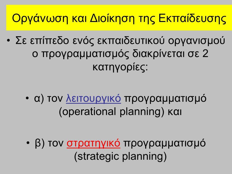 Οργάνωση και Διοίκηση της Εκπαίδευσης Σε επίπεδο ενός εκπαιδευτικού οργανισμού ο προγραμματισμός διακρίνεται σε 2 κατηγορίες: α) τον λειτουργικό προγραμματισμό (operational planning) και β) τον στρατηγικό προγραμματισμό (strategic planning)