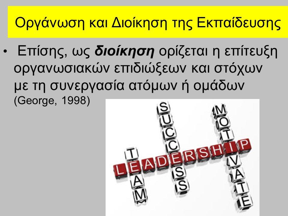 Οργάνωση και Διοίκηση της Εκπαίδευσης Επίσης, ως διοίκηση ορίζεται η επίτευξη οργανωσιακών επιδιώξεων και στόχων με τη συνεργασία ατόμων ή ομάδων (George, 1998)