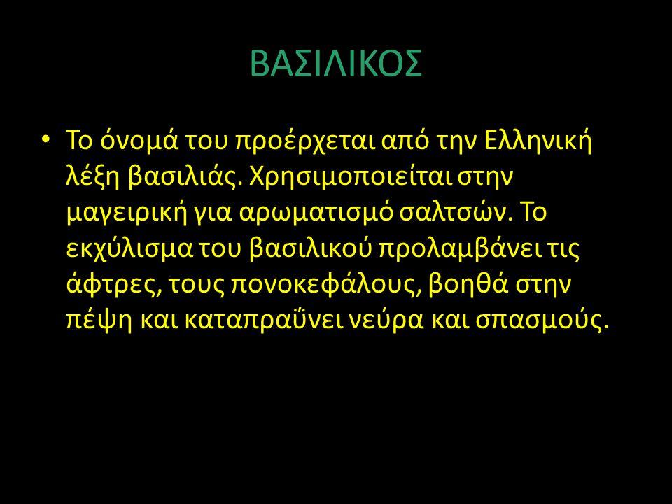 ΒΑΣΙΛΙΚΟΣ Το όνομά του προέρχεται από την Ελληνική λέξη βασιλιάς. Χρησιμοποιείται στην μαγειρική για αρωματισμό σαλτσών. Το εκχύλισμα του βασιλικού πρ