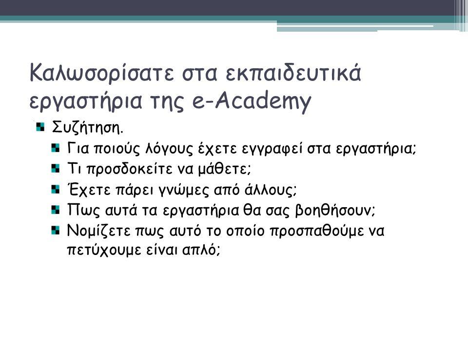 Καλωσορίσατε στα εκπαιδευτικά εργαστήρια της e-Academy Συζήτηση. Για ποιούς λόγους έχετε εγγραφεί στα εργαστήρια; Τι προσδοκείτε να μάθετε; Έχετε πάρε